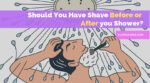 Should You Have Shave Before or After you Shower? What is Better?